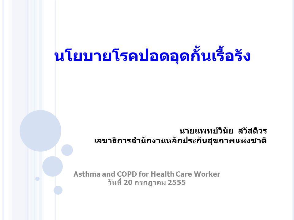 National Health Security Office – NHSO – www.nhso.go.th มูลนิธิโรคหืดแห่งประเทศไทย 20/7/12 ปัญหา/ความสำคัญ  WHO คาดการณ์ว่า COPD จะเป็นสาเหตุการตายอันดับ 3 ของโลกในปี 2030  เป็นโรคที่มีค่าความสูญเสียทางเศรษฐกิจ (COI : Cost of Illness) ปี 2552* คิดเป็น 0.14% หรือ 12,735 ล้านบาท  เป็นโรคที่เกิดจากพฤติกรรมสุขภาพที่สามารถป้องกันและ ควบคุมได้  ควันบุหรี่และมลภาวะจากการเผาไหม้เป็นปัจจัยเสี่ยงสำคัญ  กระทบต่อการดำเนินชีวิต กิจวัตรประจำวัน สร้างความวิตก กังวล กลัว ซึมเศร้า และลดคุณค่าในตัวผู้ป่วย  เป็นภาระทางเศรษฐกิจของผู้ป่วย ครอบครัวและสังคม 2 * อ้างอิงจาก รายงานการศึกษา การประมาณความสูญเสียทางเศรษฐกิจจากโรคเรื้อรังและปัจจัยเสี่ยง โดย โครงการศึกษาภาระโรคและปัจจัยเสี่ยงของประเทศไทย