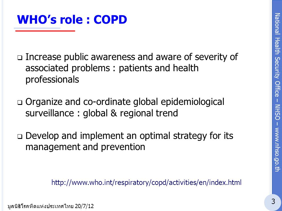 National Health Security Office – NHSO – www.nhso.go.th มูลนิธิโรคหืดแห่งประเทศไทย 20/7/12 WHO's activities : COPD  GARD : Global Alliance against chronic Respiratory Disease >> improving global lung health.