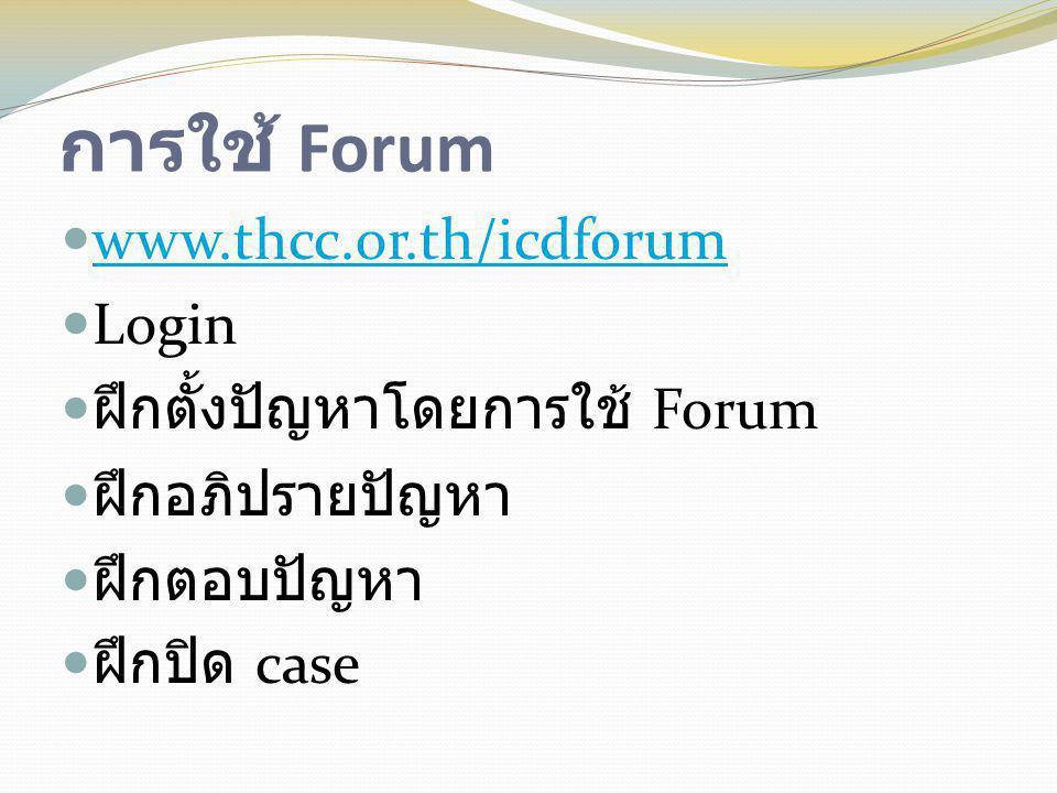 การใช้ Forum  www.thcc.or.th/icdforum www.thcc.or.th/icdforum  Login  ฝึกตั้งปัญหาโดยการใช้ Forum  ฝึกอภิปรายปัญหา  ฝึกตอบปัญหา  ฝึกปิด case
