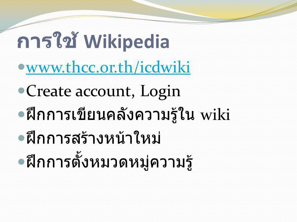 การใช้ Wikipedia  www.thcc.or.th/icdwiki www.thcc.or.th/icdwiki  Create account, Login  ฝึกการเขียนคลังความรู้ใน wiki  ฝึกการสร้างหน้าใหม่  ฝึกกา