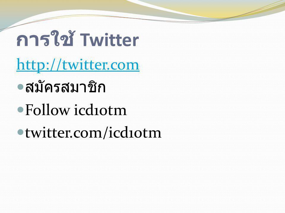 การใช้ Twitter http://twitter.com  สมัครสมาชิก  Follow icd10tm  twitter.com/icd10tm