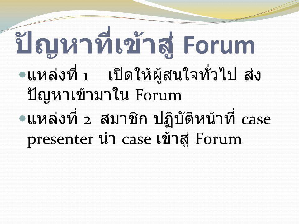ปัญหาที่เข้าสู่ Forum  แหล่งที่ 1 เปิดให้ผู้สนใจทั่วไป ส่ง ปัญหาเข้ามาใน Forum  แหล่งที่ 2 สมาชิก ปฏิบัติหน้าที่ case presenter นำ case เข้าสู่ Foru