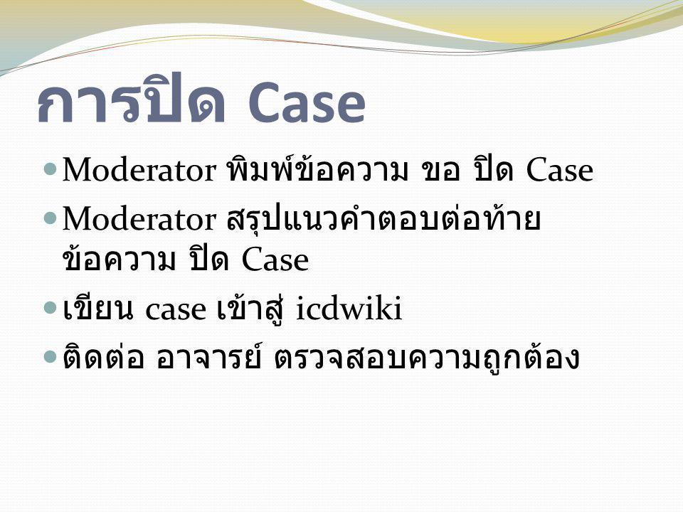 การปิด Case  Moderator พิมพ์ข้อความ ขอ ปิด Case  Moderator สรุปแนวคำตอบต่อท้าย ข้อความ ปิด Case  เขียน case เข้าสู่ icdwiki  ติดต่อ อาจารย์ ตรวจสอ