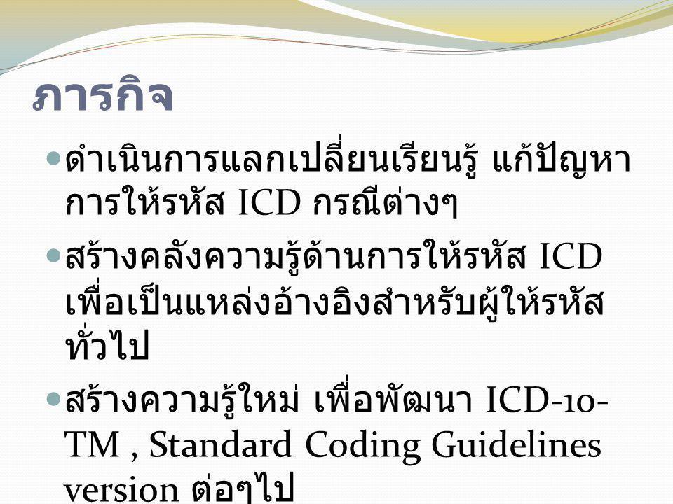 ภารกิจ  ดำเนินการแลกเปลี่ยนเรียนรู้ แก้ปัญหา การให้รหัส ICD กรณีต่างๆ  สร้างคลังความรู้ด้านการให้รหัส ICD เพื่อเป็นแหล่งอ้างอิงสำหรับผู้ให้รหัส ทั่ว