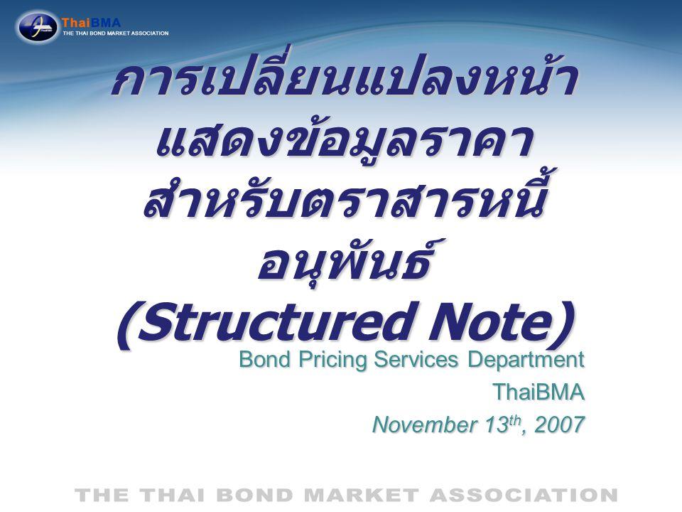 การเปลี่ยนแปลงหน้า แสดงข้อมูลราคา สำหรับตราสารหนี้ อนุพันธ์ (Structured Note) Bond Pricing Services Department ThaiBMA November 13 th, 2007