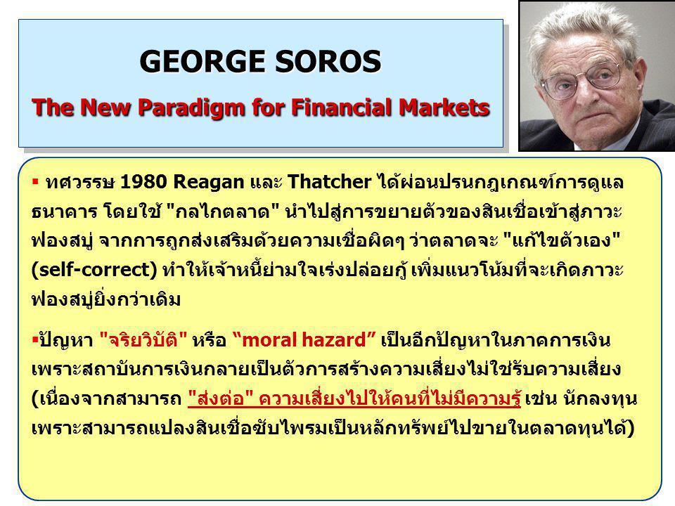 16 GEORGE SOROS The New Paradigm for Financial Markets  ทศวรรษ 1980 Reagan และ Thatcher ได้ผ่อนปรนกฎเกณฑ์การดูแล ธนาคาร โดยใช้