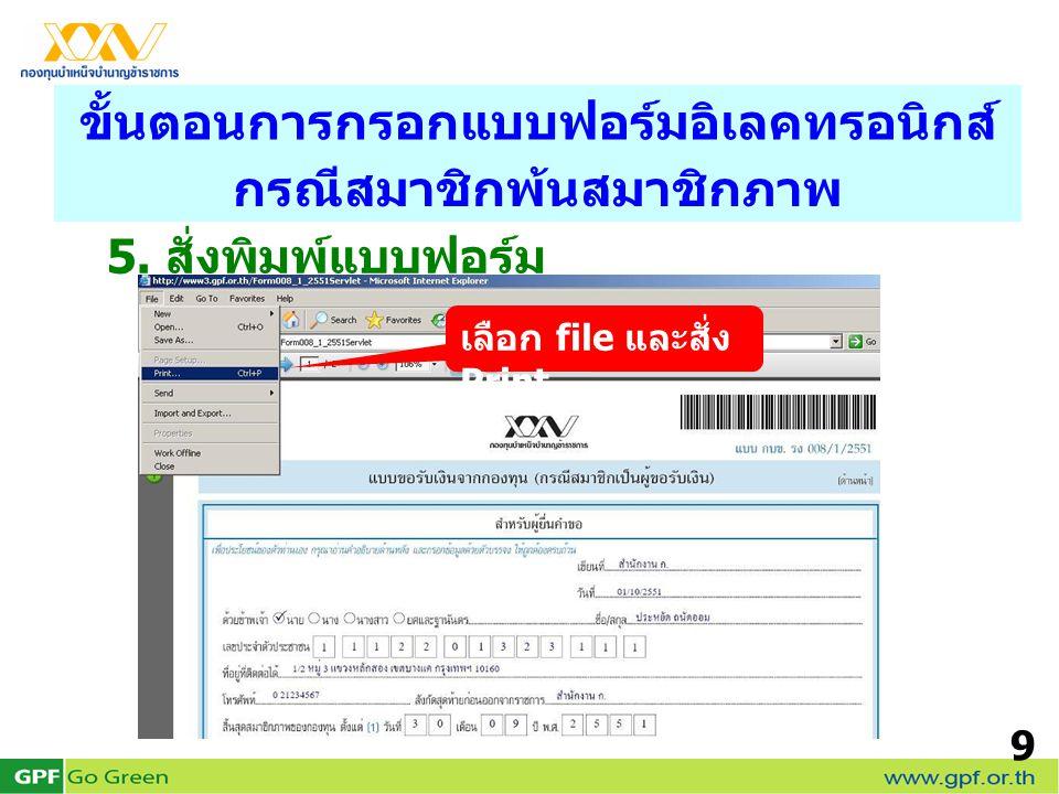 9 5. สั่งพิมพ์แบบฟอร์ม ขั้นตอนการกรอกแบบฟอร์มอิเลคทรอนิกส์ กรณีสมาชิกพ้นสมาชิกภาพ เลือก file และสั่ง Print