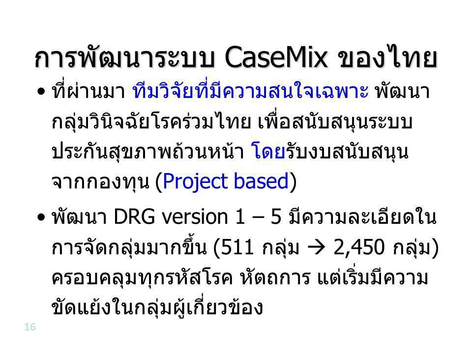 การพัฒนาระบบ CaseMix ของไทย •ที่ผ่านมา ทีมวิจัยที่มีความสนใจเฉพาะ พัฒนา กลุ่มวินิจฉัยโรคร่วมไทย เพื่อสนับสนุนระบบ ประกันสุขภาพถ้วนหน้า โดยรับงบสนับสนุน จากกองทุน (Project based) •พัฒนา DRG version 1 – 5 มีความละเอียดใน การจัดกลุ่มมากขึ้น (511 กลุ่ม  2,450 กลุ่ม) ครอบคลุมทุกรหัสโรค หัตถการ แต่เริ่มมีความ ขัดแย้งในกลุ่มผู้เกี่ยวข้อง 16