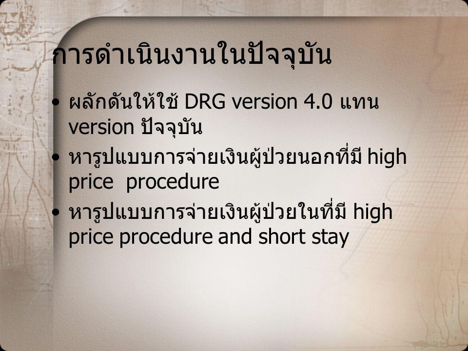 การดำเนินงานในปัจจุบัน •ผลักดันให้ใช้ DRG version 4.0 แทน version ปัจจุบัน •หารูปแบบการจ่ายเงินผู้ป่วยนอกที่มี high price procedure •หารูปแบบการจ่ายเงินผู้ป่วยในที่มี high price procedure and short stay