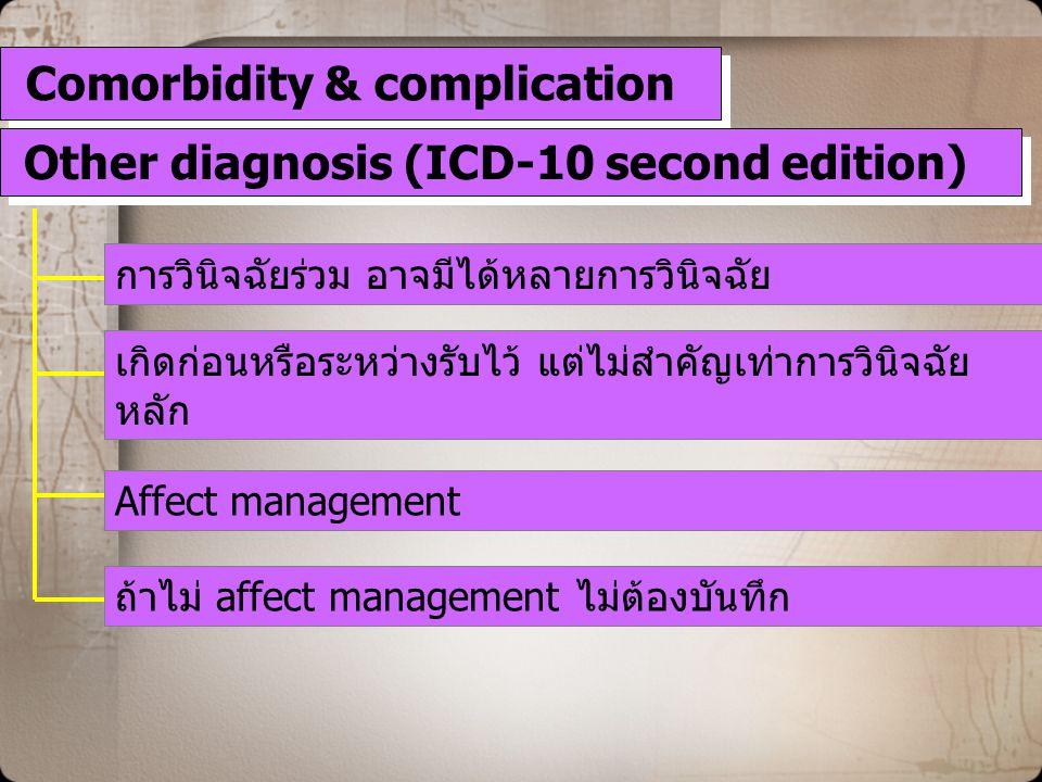 Comorbidity & complication การวินิจฉัยร่วม อาจมีได้หลายการวินิจฉัย เกิดก่อนหรือระหว่างรับไว้ แต่ไม่สำคัญเท่าการวินิจฉัย หลัก Affect management Other diagnosis (ICD-10 second edition) ถ้าไม่ affect management ไม่ต้องบันทึก