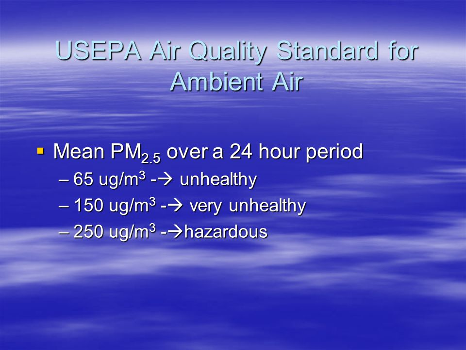 USEPA Air Quality Standard for Ambient Air  Mean PM 2.5 over a 24 hour period –65 ug/m 3 -  unhealthy –150 ug/m 3 -  very unhealthy –250 ug/m 3 - 