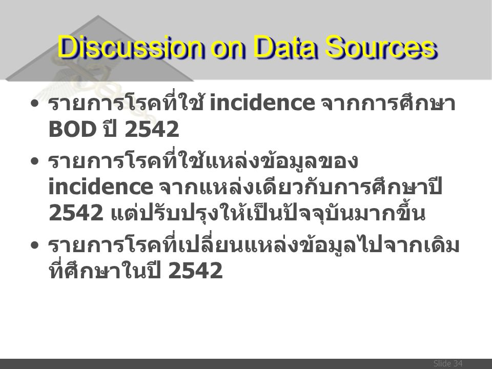 Slide 34 Discussion on Data Sources • รายการโรคที่ใช้ incidence จากการศึกษา BOD ปี 2542 • รายการโรคที่ใช้แหล่งข้อมูลของ incidence จากแหล่งเดียวกับการศ