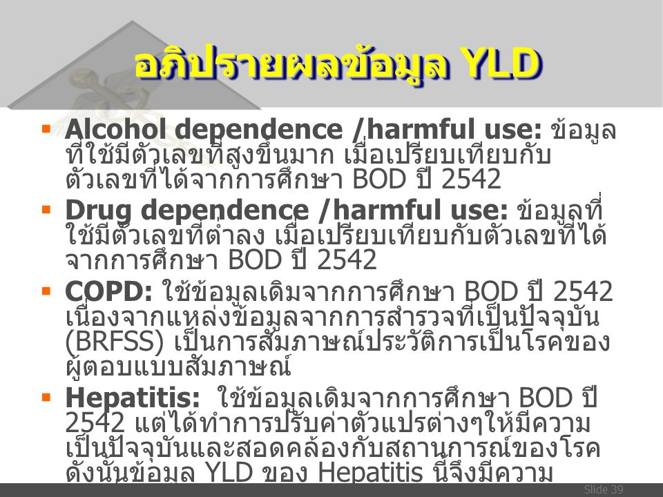 Slide 39 อภิปรายผลข้อมูล YLD  Alcohol dependence /harmful use: ข้อมูล ที่ใช้มีตัวเลขที่สูงขึ้นมาก เมื่อเปรียบเทียบกับ ตัวเลขที่ได้จากการศึกษา BOD ปี