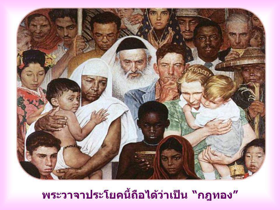 เราจงปฏิบัติเช่นนี้กับทุกคน ไม่ว่าเขาจะน่ารัก หรือไม่ เยาว์วัยหรือสูงอายุ ศัตรูหรือมิตร คนร่วมชาติหรือต่างชาติ สวยหรือไม่สวย พระวรสารครอบคลุมถึงทุกคน