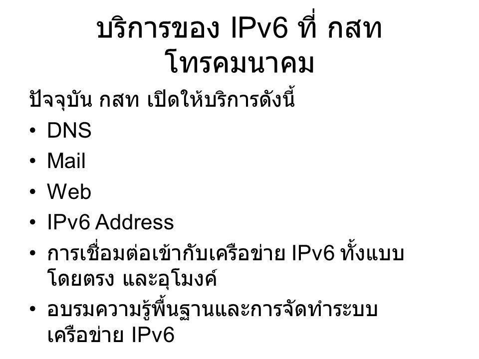 บริการของ IPv6 ที่ กสท โทรคมนาคม ปัจจุบัน กสท เปิดให้บริการดังนี้ •DNS •Mail •Web •IPv6 Address • การเชื่อมต่อเข้ากับเครือข่าย IPv6 ทั้งแบบ โดยตรง และอุโมงค์ • อบรมความรู้พื้นฐานและการจัดทำระบบ เครือข่าย IPv6