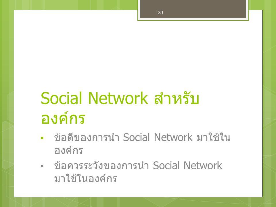 23 Social Network สำหรับ องค์กร  ข้อดีของการนำ Social Network มาใช้ใน องค์กร  ข้อควรระวังของการนำ Social Network มาใช้ในองค์กร