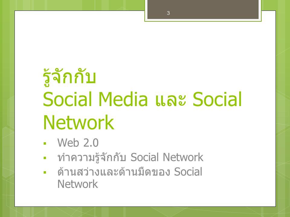 3 รู้จักกับ Social Media และ Social Network WWeb 2.0 ททำความรู้จักกับ Social Network ดด้านสว่างและด้านมืดของ Social Network