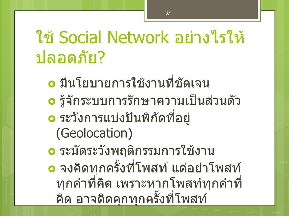 37 ใช้ Social Network อย่างไรให้ ปลอดภัย ?  มีนโยบายการใช้งานที่ชัดเจน  รู้จักระบบการรักษาความเป็นส่วนตัว  ระวังการแบ่งปันพิกัดที่อยู่ (Geolocation