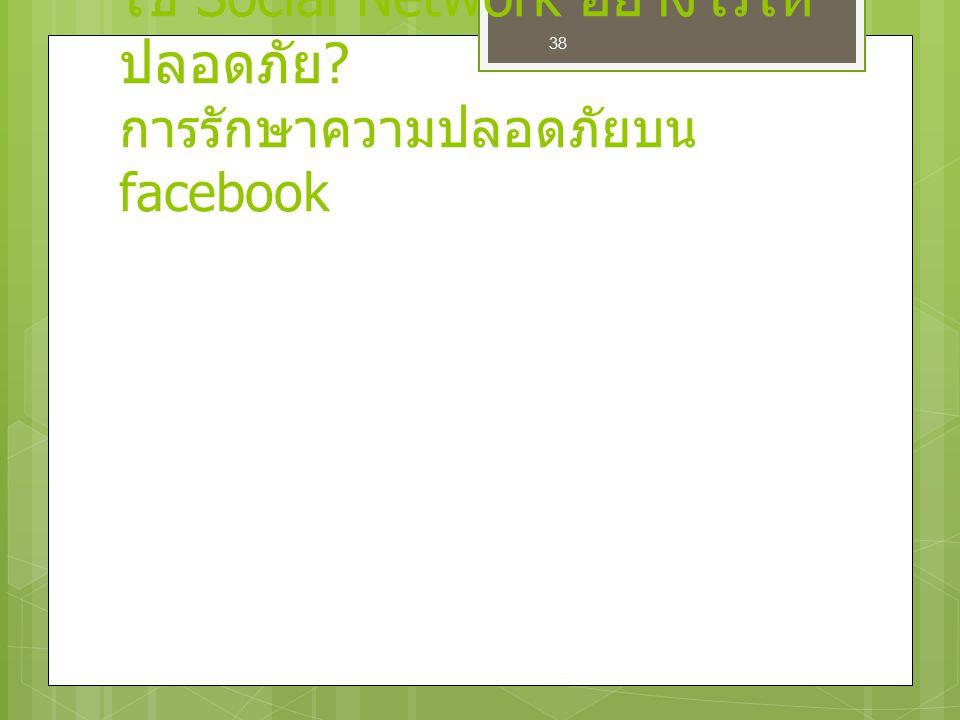 38 ใช้ Social Network อย่างไรให้ ปลอดภัย ? การรักษาความปลอดภัยบน facebook