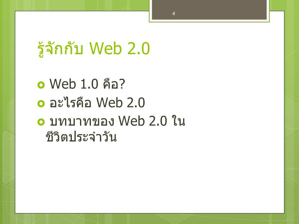 4 รู้จักกับ Web 2.0  Web 1.0 คือ ?  อ อะไรคือ Web 2.0  บ บทบาทของ Web 2.0 ใน ชีวิตประจำวัน