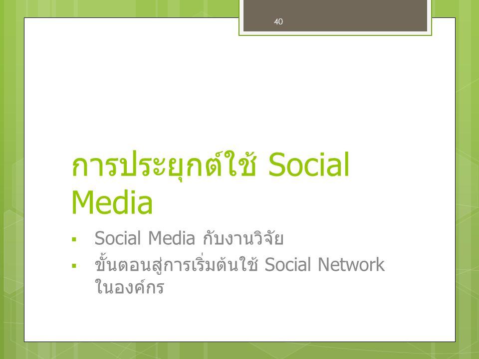 40 การประยุกต์ใช้ Social Media  Social Media กับงานวิจัย  ขั้นตอนสู่การเริ่มต้นใช้ Social Network ในองค์กร