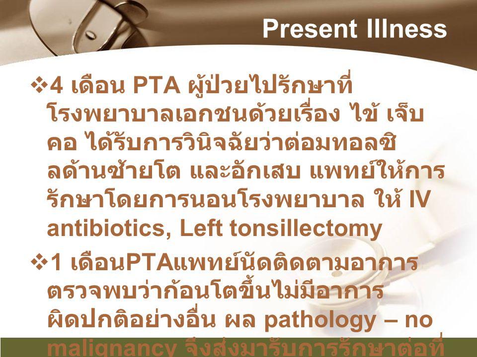 Present Illness  4 เดือน PTA ผู้ป่วยไปรักษาที่ โรงพยาบาลเอกชนด้วยเรื่อง ไข้ เจ็บ คอ ได้รับการวินิจฉัยว่าต่อมทอลซิ ลด้านซ้ายโต และอักเสบ แพทย์ให้การ ร