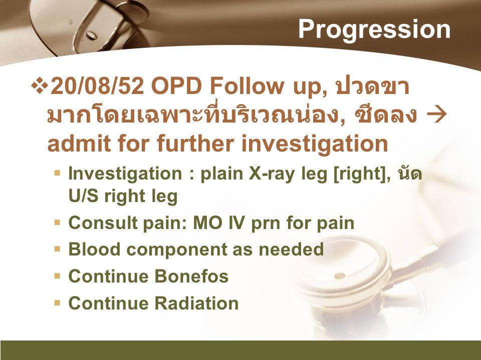 Progression  20/08/52 OPD Follow up, ปวดขา มากโดยเฉพาะที่บริเวณน่อง, ซีดลง  admit for further investigation  Investigation : plain X-ray leg [right