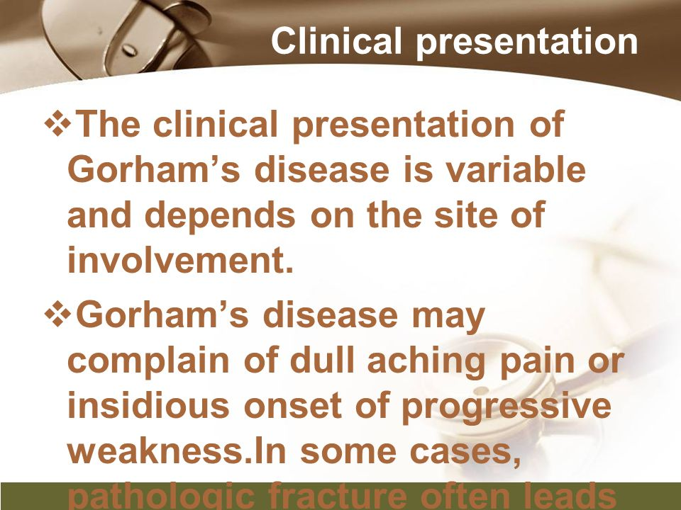 Clinical presentation  The clinical presentation of Gorham's disease is variable and depends on the site of involvement.  Gorham's disease may compl