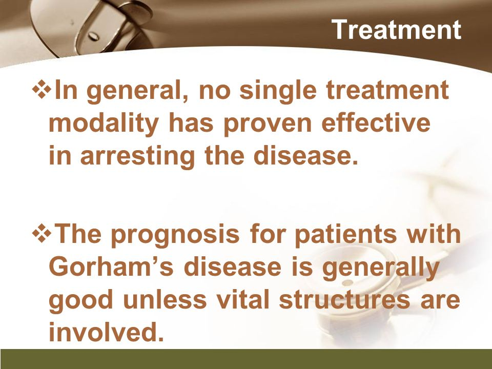  In general, no single treatment modality has proven effective in arresting the disease.  The prognosis for patients with Gorham's disease is genera