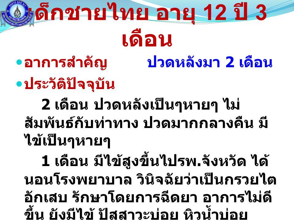 เด็กชายไทย อายุ 12 ปี 3 เดือน  อาการสำคัญ ปวดหลังมา 2 เดือน  ประวัติปัจจุบัน 2 เดือน ปวดหลังเป็นๆหายๆ ไม่ สัมพันธ์กับท่าทาง ปวดมากกลางคืน มี ไข้เป็น