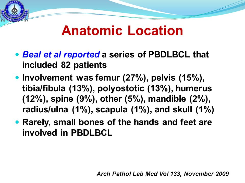 Anatomic Location  Beal et al reported a series of PBDLBCL that included 82 patients  Involvement was femur (27%), pelvis (15%), tibia/fibula (13%),