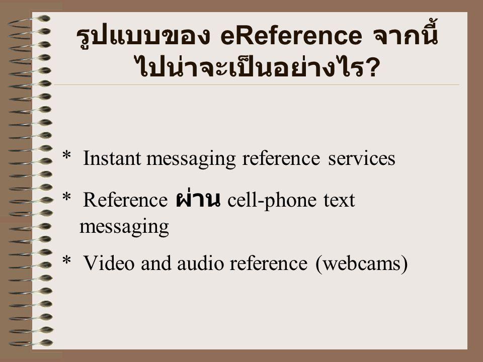 รูปแบบของ eReference จากนี้ ไปน่าจะเป็นอย่างไร ? * Instant messaging reference services * Reference ผ่าน cell-phone text messaging * Video and audio r