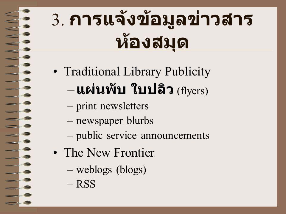3. การแจ้งข้อมูลข่าวสาร ห้องสมุด •Traditional Library Publicity – แผ่นพับ ใบปลิว (flyers) –print newsletters –newspaper blurbs –public service announc
