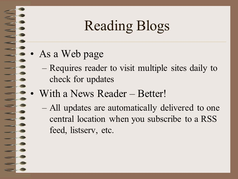 Reading Blogs •As a Web page –Requires reader to visit multiple sites daily to check for updates •With a News Reader – Better! –All updates are automa