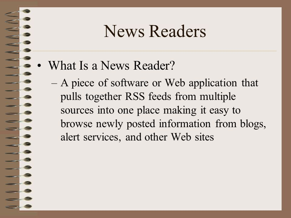 News Readers •What Is a News Reader? –A piece of software or Web application that pulls together RSS feeds from multiple sources into one place making