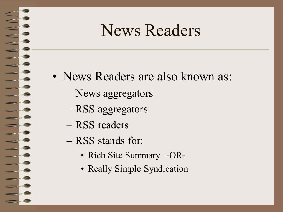 News Readers •News Readers are also known as: –News aggregators –RSS aggregators –RSS readers –RSS stands for: •Rich Site Summary -OR- •Really Simple