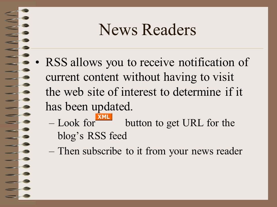 News Readers •RSS allows you to receive notification of current content without having to visit the web site of interest to determine if it has been updated.
