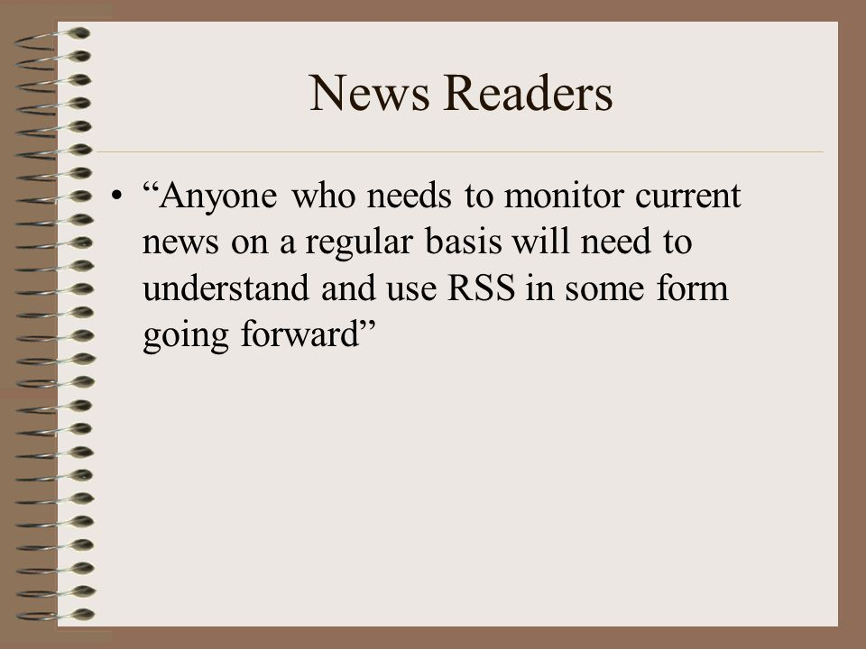 News Readers • Anyone who needs to monitor current news on a regular basis will need to understand and use RSS in some form going forward