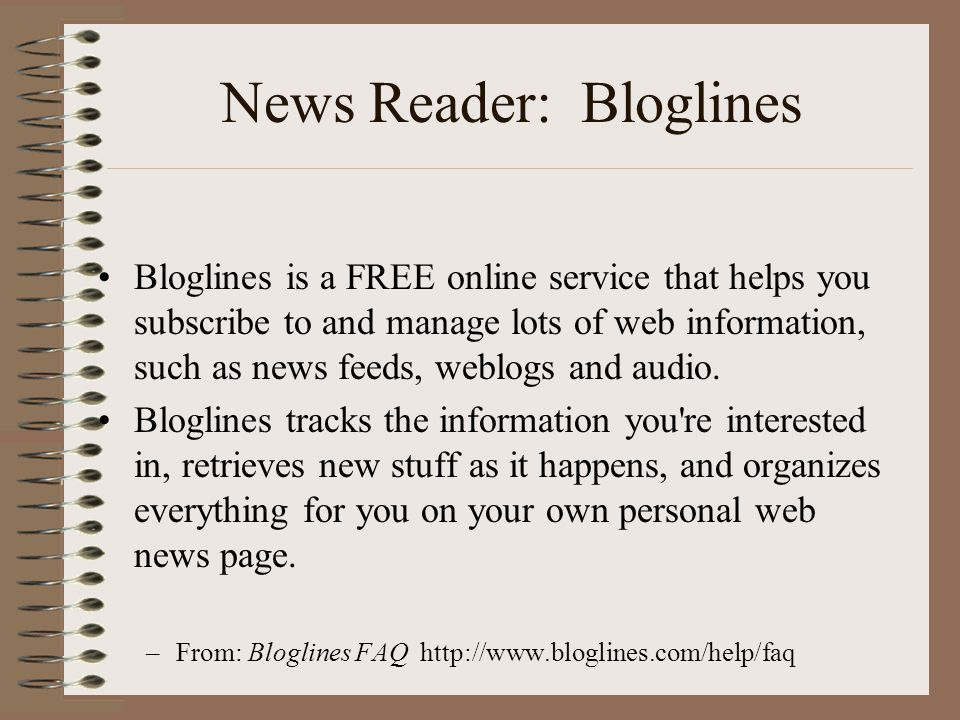 News Reader: Bloglines •Bloglines is a FREE online service that helps you subscribe to and manage lots of web information, such as news feeds, weblogs and audio.