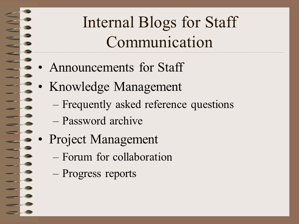 Internal Blogs for Staff Communication •Announcements for Staff •Knowledge Management –Frequently asked reference questions –Password archive •Project Management –Forum for collaboration –Progress reports