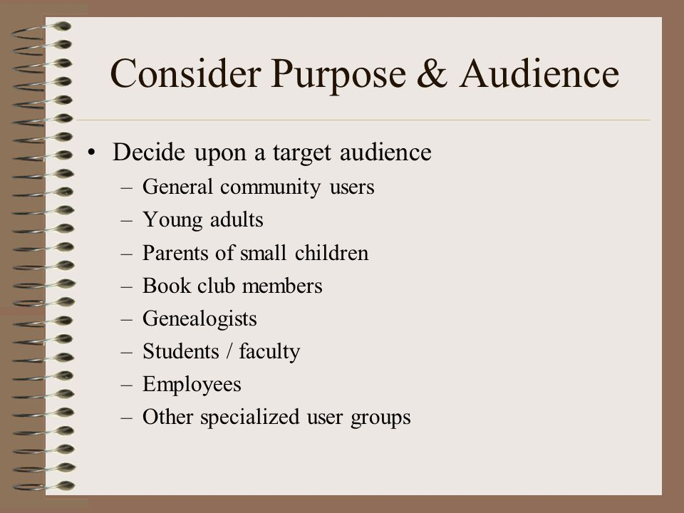 Consider Purpose & Audience •Decide upon a target audience –General community users –Young adults –Parents of small children –Book club members –Genealogists –Students / faculty –Employees –Other specialized user groups