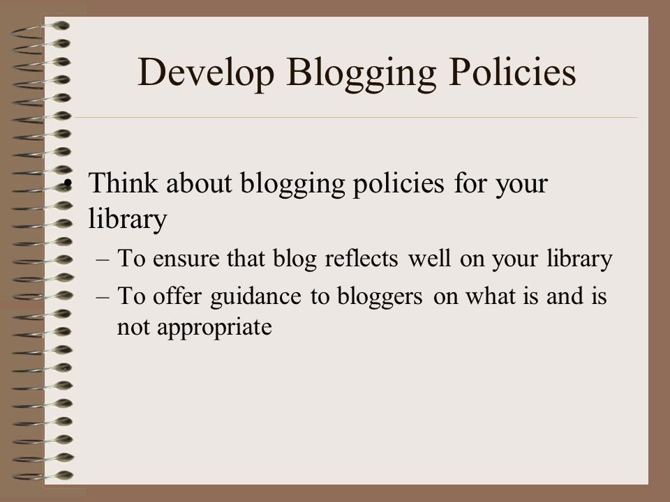 Develop Blogging Policies •Think about blogging policies for your library –To ensure that blog reflects well on your library –To offer guidance to bloggers on what is and is not appropriate