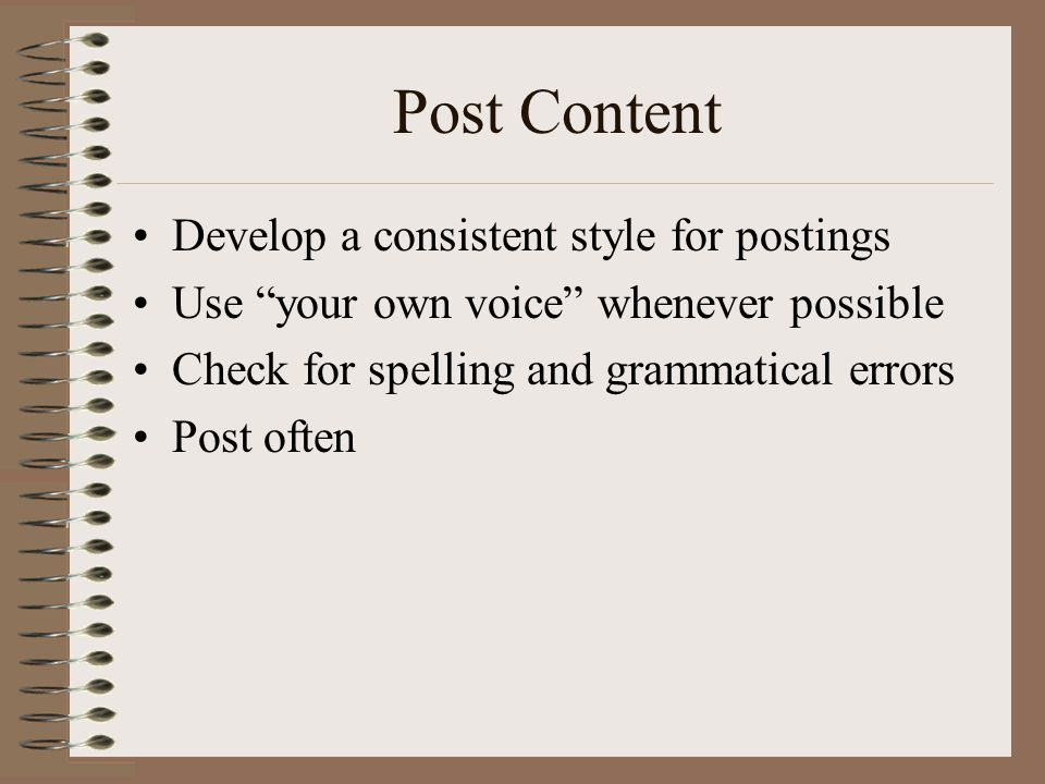 Post Content •Develop a consistent style for postings •Use your own voice whenever possible •Check for spelling and grammatical errors •Post often