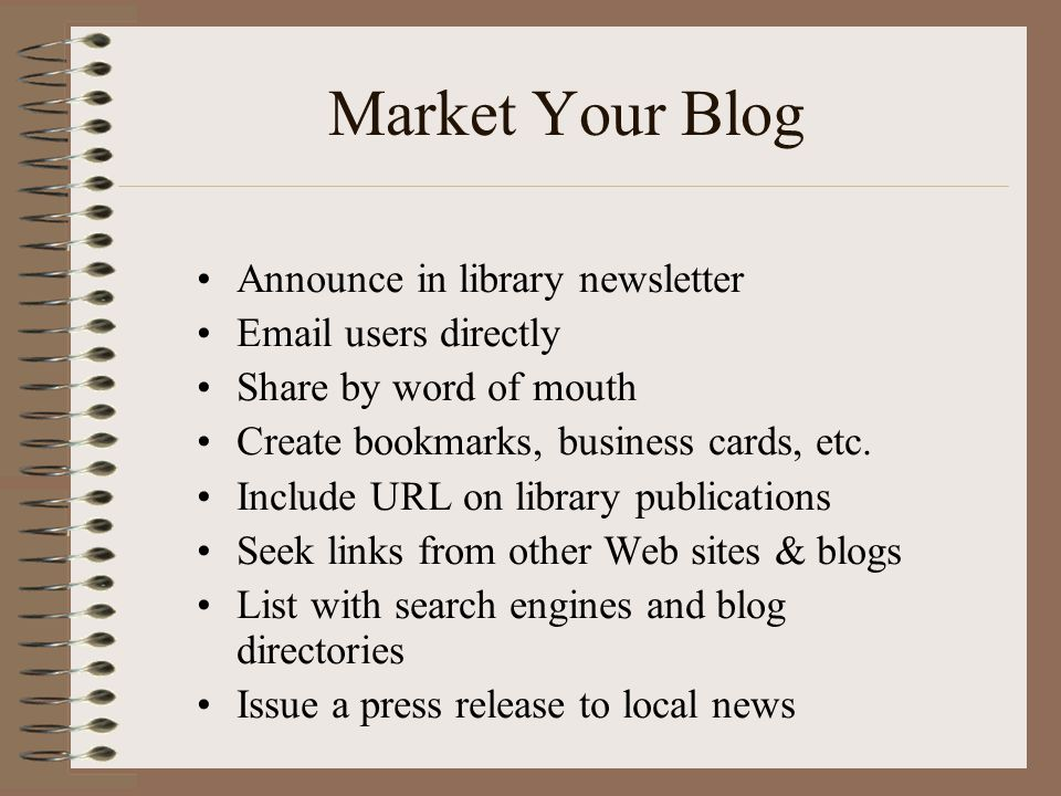 Market Your Blog •Announce in library newsletter •Email users directly •Share by word of mouth •Create bookmarks, business cards, etc. •Include URL on