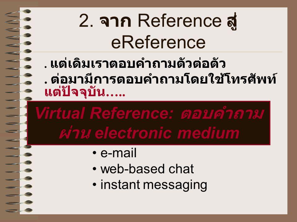 2. จาก Reference สู่ eReference. แต่เดิมเราตอบคำถามตัวต่อตัว. ต่อมามีการตอบคำถามโดยใช้โทรศัพท์ แต่ปัจจุบัน ….. Virtual Reference: ตอบคำถาม ผ่าน electr