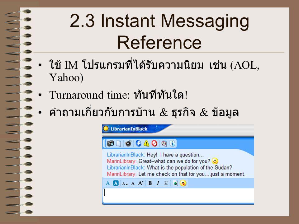 2.3 Instant Messaging Reference • ใช้ IM โปรแกรมที่ได้รับความนิยม เช่น (AOL, Yahoo) •Turnaround time: ทันทีทันใด ! • คำถามเกี่ยวกับการบ้าน & ธุรกิจ &