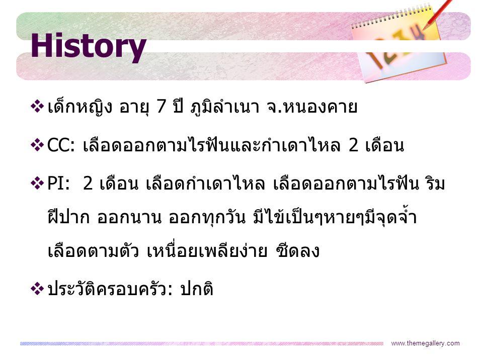 www.themegallery.com History  เด็กหญิง อายุ 7 ปี ภูมิลำเนา จ.หนองคาย  CC: เลือดออกตามไรฟันและกำเดาไหล 2 เดือน  PI: 2 เดือน เลือดกำเดาไหล เลือดออกตา