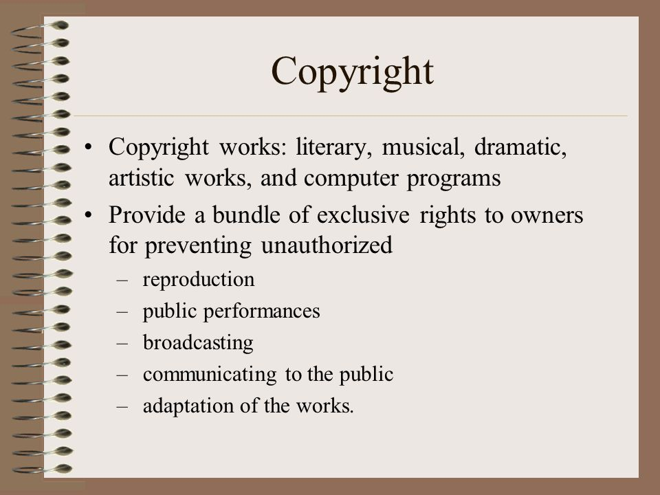 Copyright •Copyright works: literary, musical, dramatic, artistic works, and computer programs •Provide a bundle of exclusive rights to owners for pre