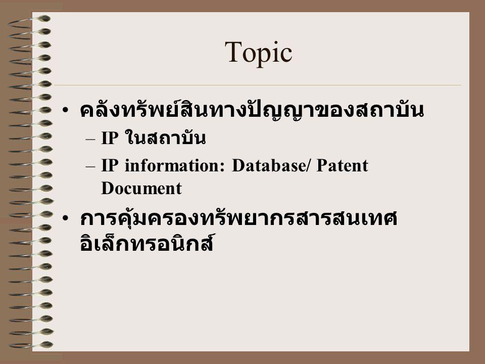Topic • คลังทรัพย์สินทางปัญญาของสถาบัน –IP ในสถาบัน –IP information: Database/ Patent Document • การคุ้มครองทรัพยากรสารสนเทศ อิเล็กทรอนิกส์