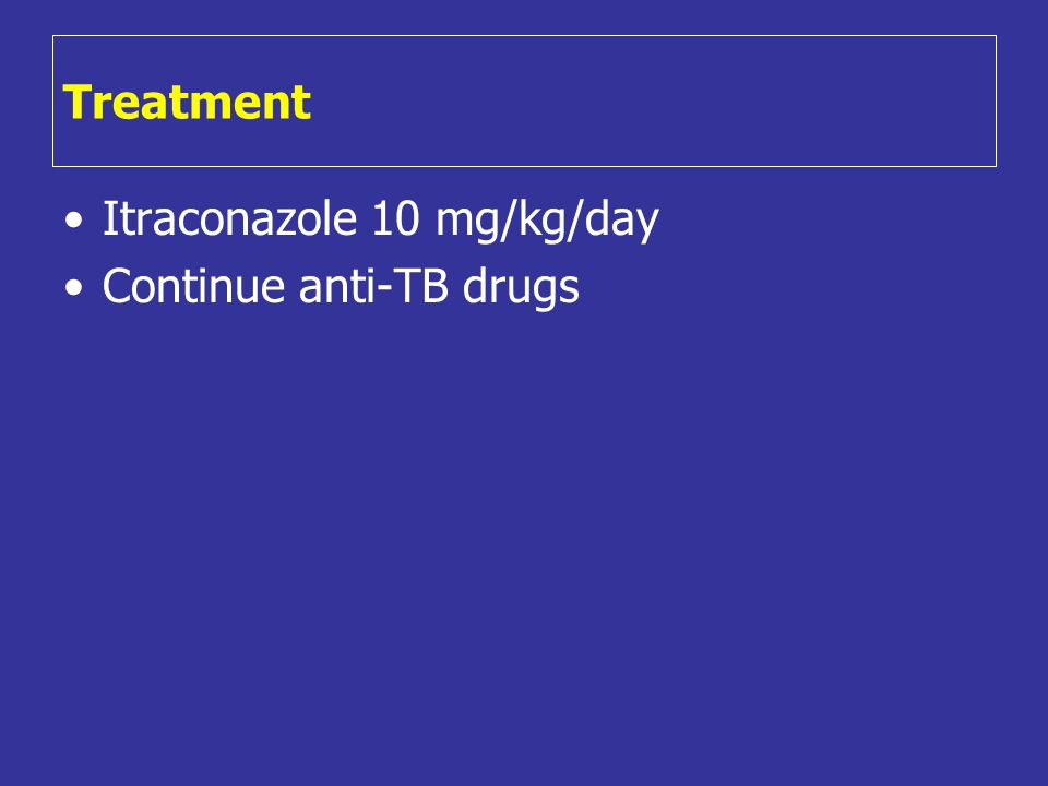 Treatment •Itraconazole 10 mg/kg/day •Continue anti-TB drugs